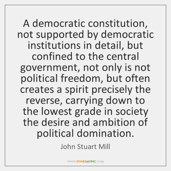 A democratic constitution, not supported by democratic institutions in detail, but confined ...