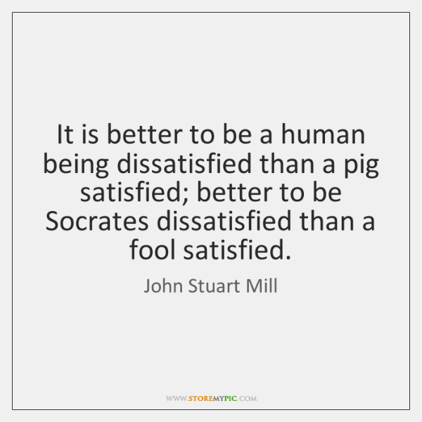 It is better to be a human being dissatisfied than a pig ...