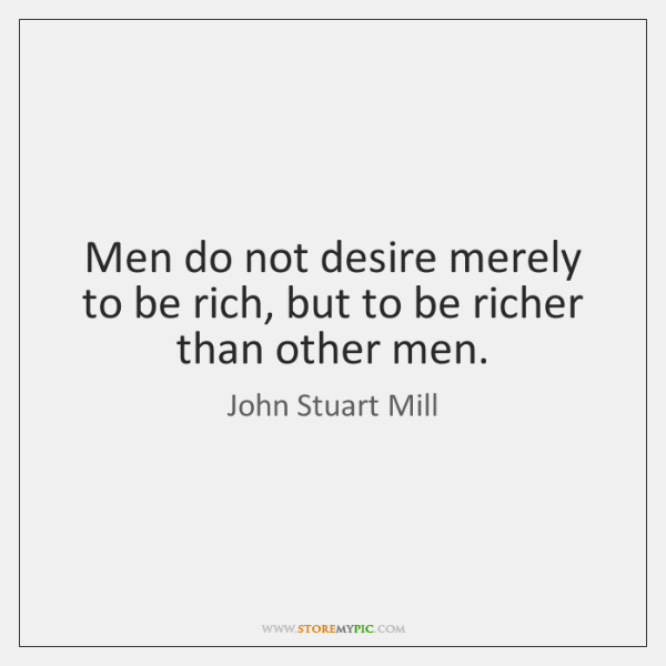 Men do not desire merely to be rich, but to be richer ...