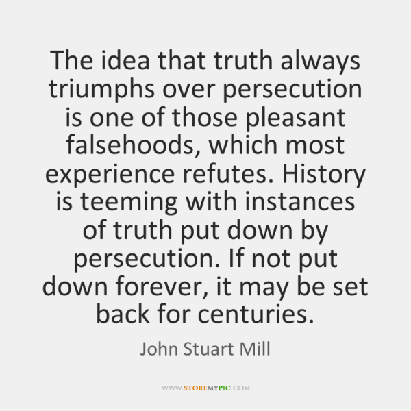 The idea that truth always triumphs over persecution is one of those ...