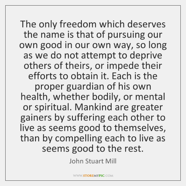 The only freedom which deserves the name is that of pursuing our ...