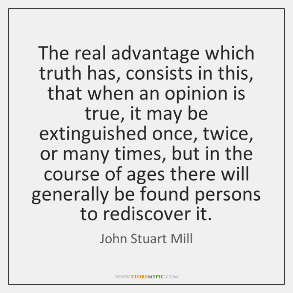 The real advantage which truth has, consists in this, that when an ...