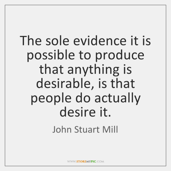 The sole evidence it is possible to produce that anything is desirable, ...