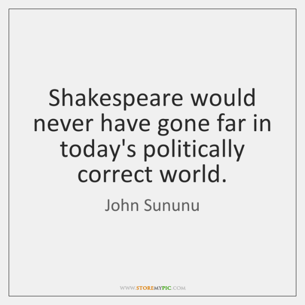 Shakespeare would never have gone far in today's politically correct world.