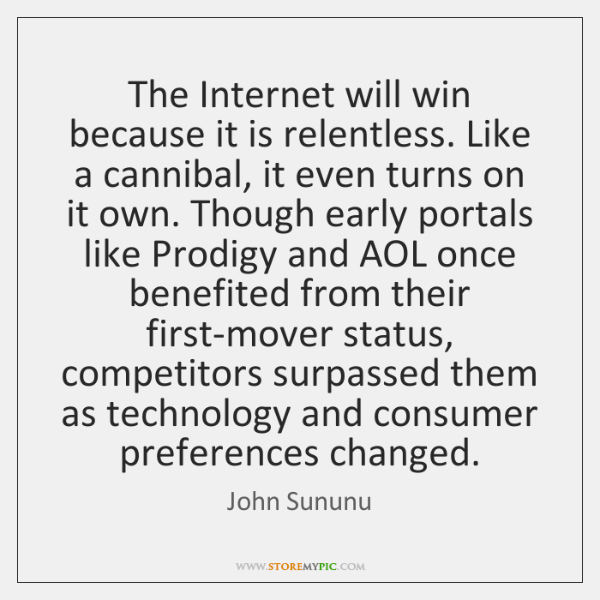 The Internet will win because it is relentless. Like a cannibal, it ...