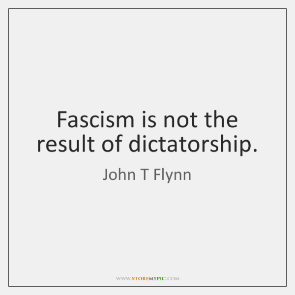Fascism is not the result of dictatorship.