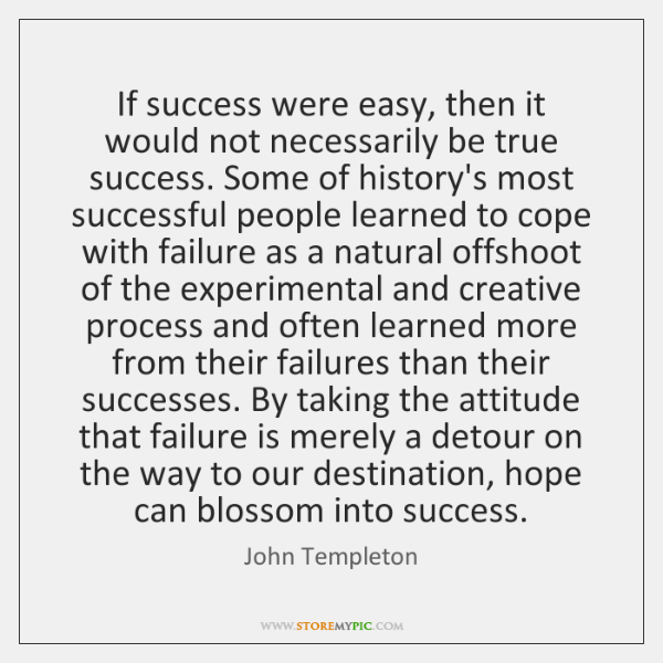 If success were easy, then it would not necessarily be true success. ...