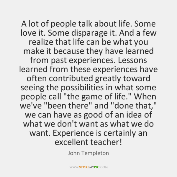 A lot of people talk about life. Some love it. Some disparage ...