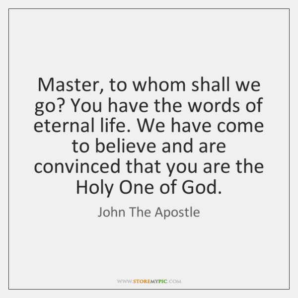 Master, to whom shall we go? You have the words of eternal ...