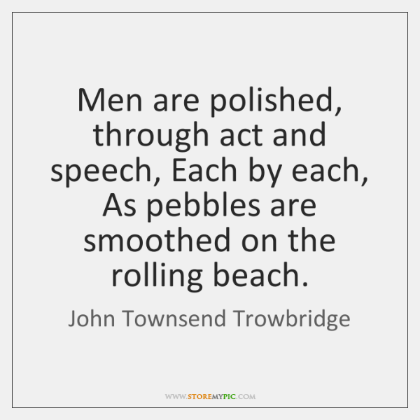 Men are polished, through act and speech, Each by each, As pebbles ...