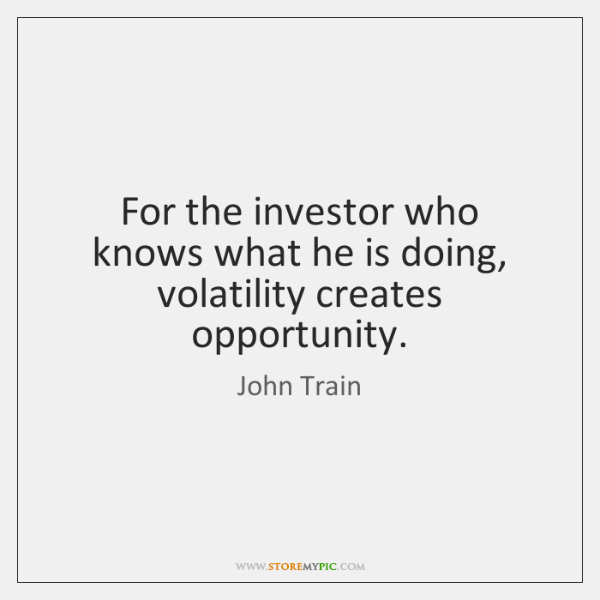 For the investor who knows what he is doing, volatility creates opportunity.