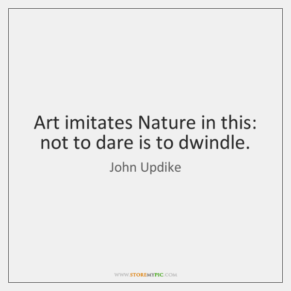 Art imitates Nature in this: not to dare is to dwindle.