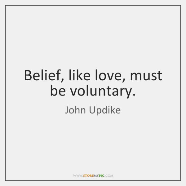 Belief, like love, must be voluntary.