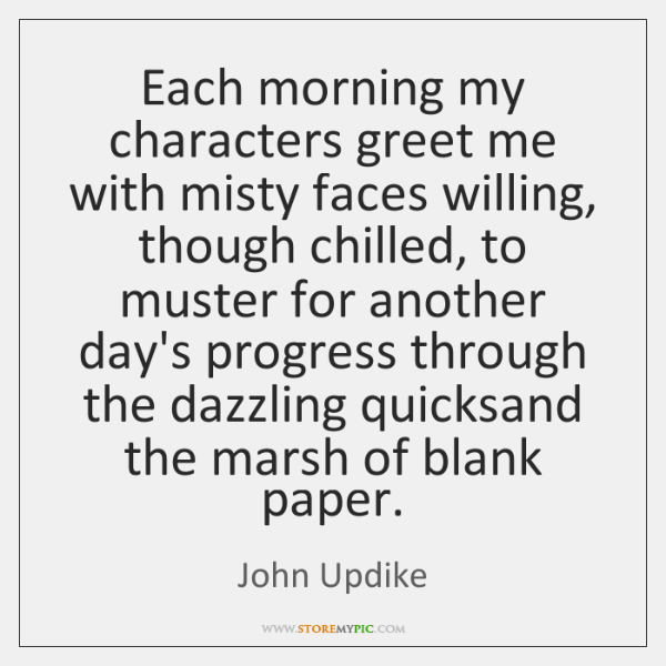 Each morning my characters greet me with misty faces willing, though chilled, ...