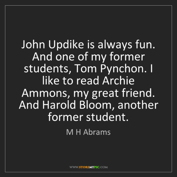 M H Abrams: John Updike is always fun. And one of my former students,...