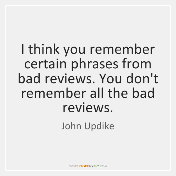 I think you remember certain phrases from bad reviews. You don't remember ...