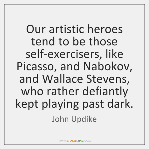 Our artistic heroes tend to be those self-exercisers, like Picasso, and Nabokov, ...