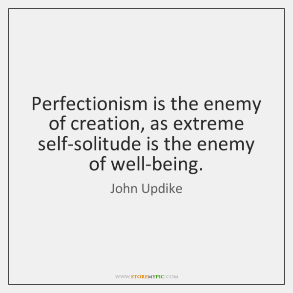 Perfectionism is the enemy of creation, as extreme self-solitude is the enemy ...