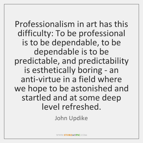 Professionalism in art has this difficulty: To be professional is to be ...
