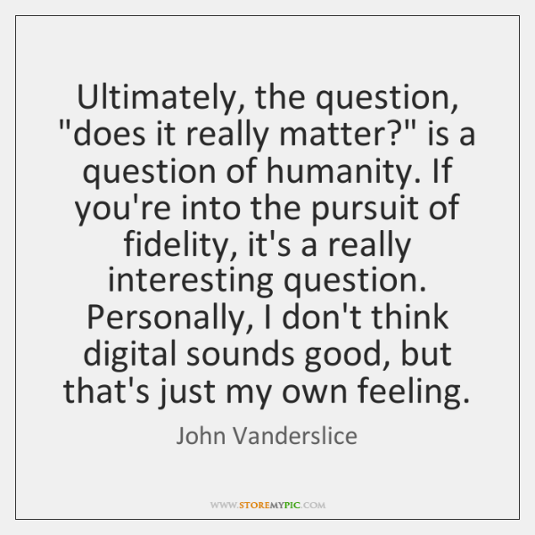 "Ultimately, the question, ""does it really matter?"" is a question of humanity. ..."