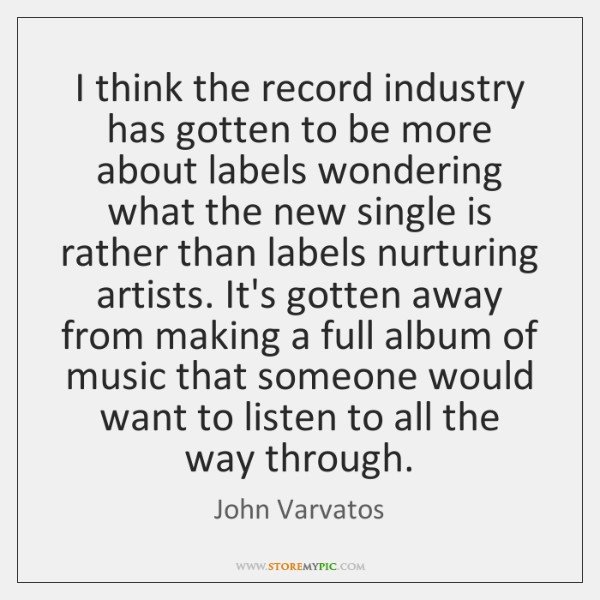I think the record industry has gotten to be more about labels ...