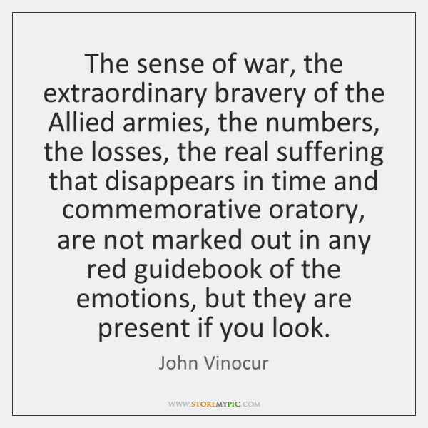 The sense of war, the extraordinary bravery of the Allied armies, the ...