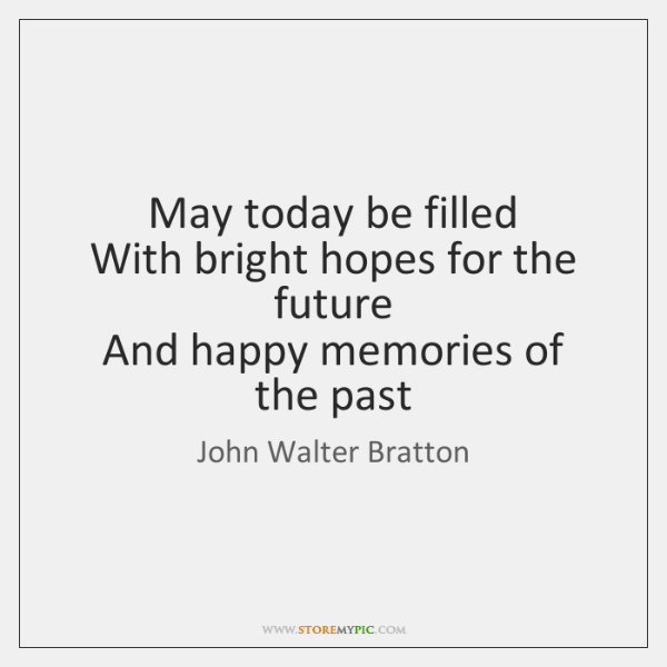 May today be filled  With bright hopes for the future  And happy ...