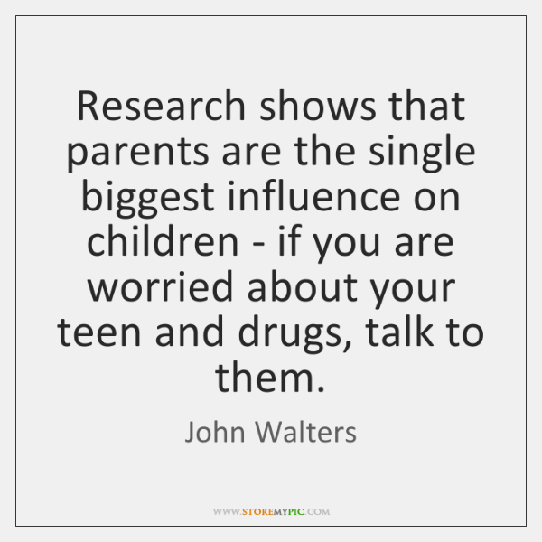 Research shows that parents are the single biggest influence on children - ...