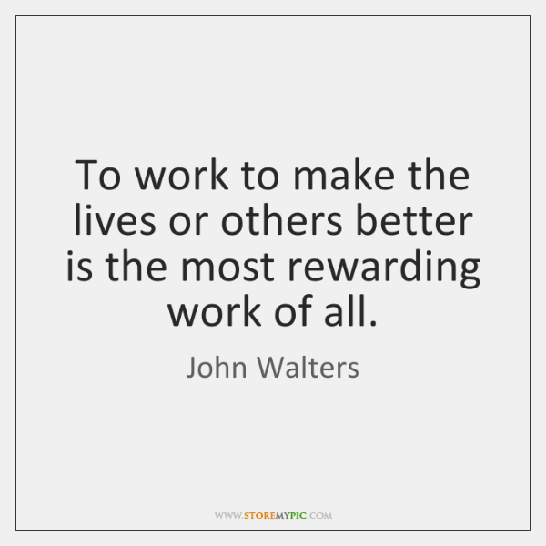 To work to make the lives or others better is the most ...