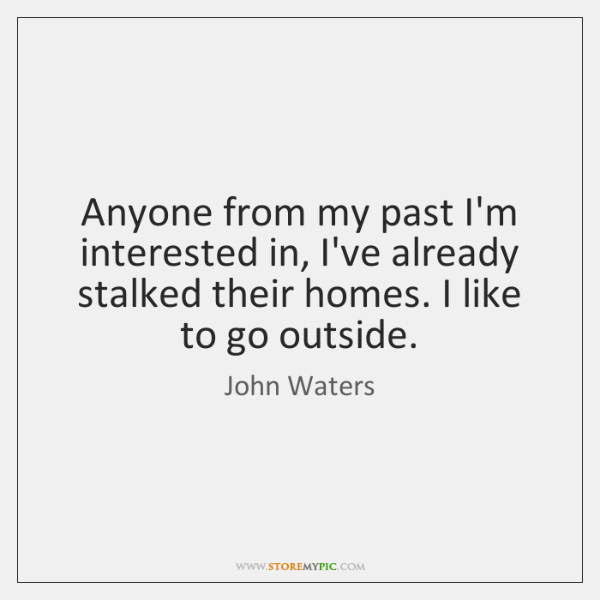 Anyone from my past I'm interested in, I've already stalked their homes. ...