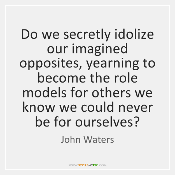 Do we secretly idolize our imagined opposites, yearning to become the role ...