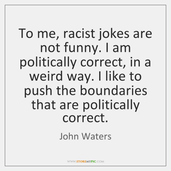 To me, racist jokes are not funny. I am politically correct, in ...