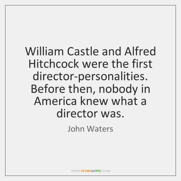 William Castle and Alfred Hitchcock were the first director-personalities. Before then, nobody ...