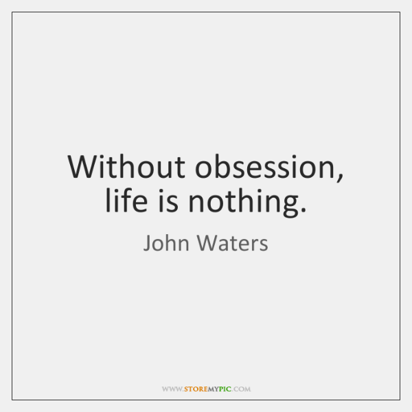 Without obsession, life is nothing.