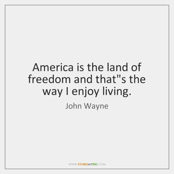 America is the land of freedom and that's the way I enjoy ...