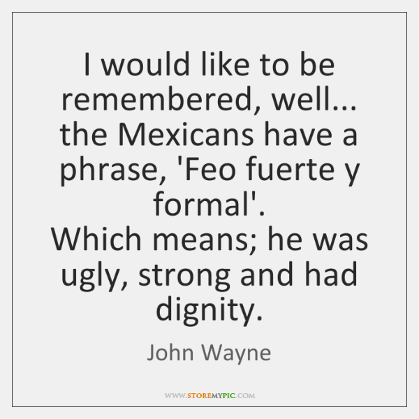 I would like to be remembered, well... the Mexicans have a phrase, ...