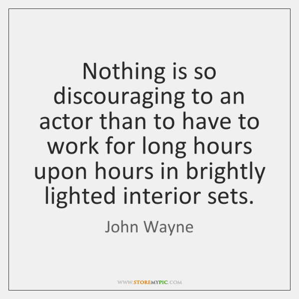 Nothing is so discouraging to an actor than to have to work ...