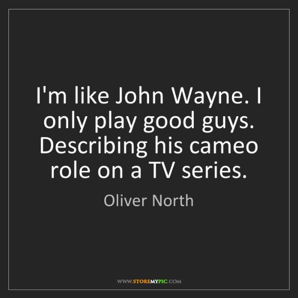 Oliver North: I'm like John Wayne. I only play good guys. Describing...