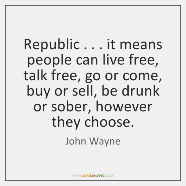 Republic . . . it means people can live free, talk free, go or come, ...