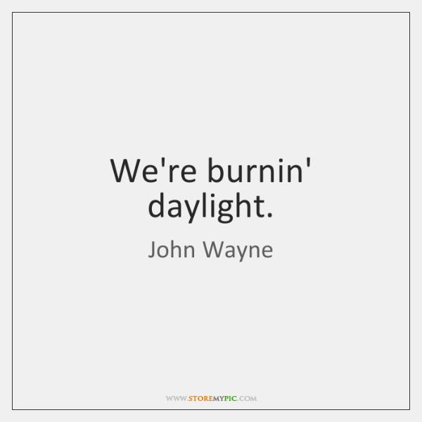 We're burnin' daylight.