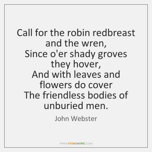 Call for the robin redbreast and the wren,   Since o'er shady groves ...