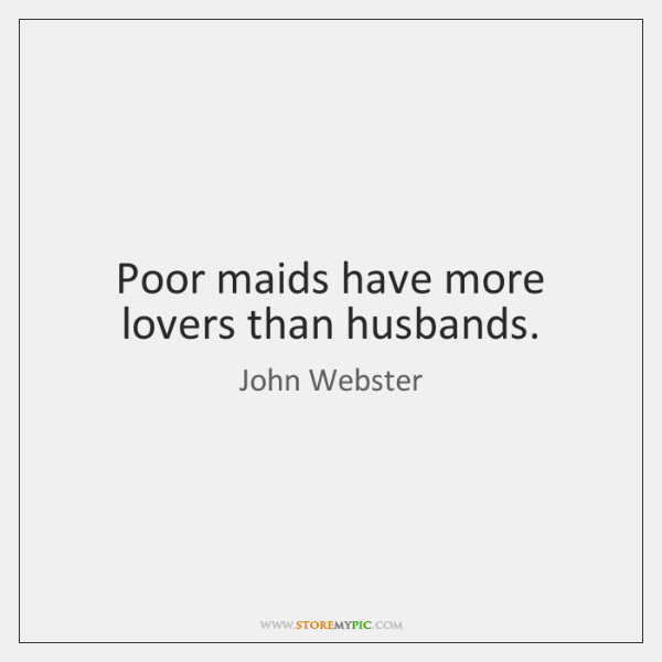 Poor maids have more lovers than husbands.