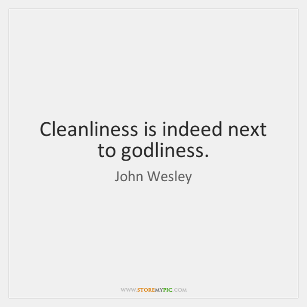 Cleanliness is indeed next to godliness.