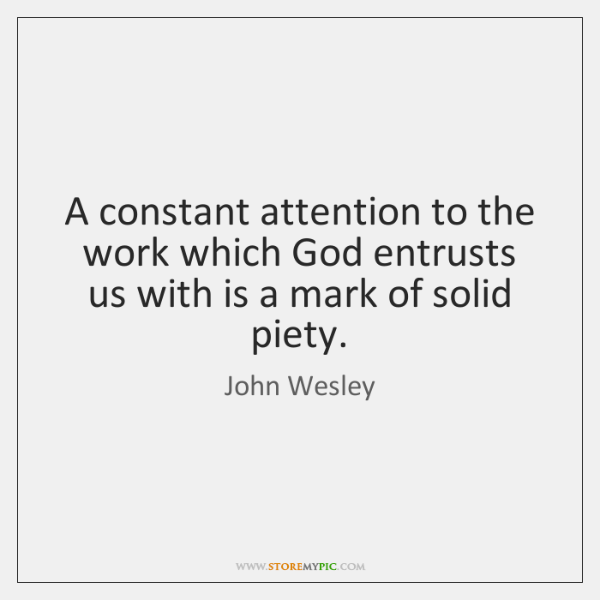 A constant attention to the work which God entrusts us with is ...