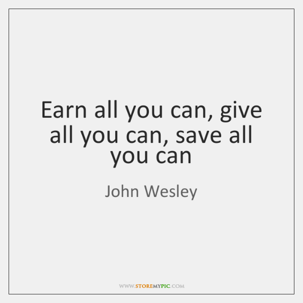 Earn all you can, give all you can, save all you can