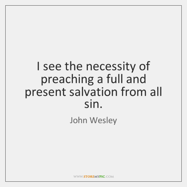 I see the necessity of preaching a full and present salvation from ...