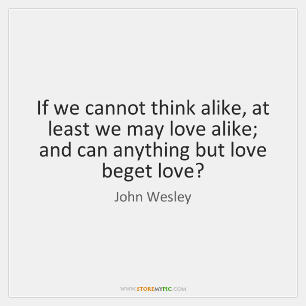 If we cannot think alike, at least we may love alike; and ...