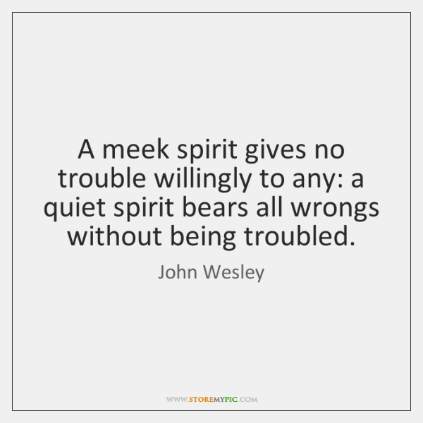 A meek spirit gives no trouble willingly to any: a quiet spirit ...