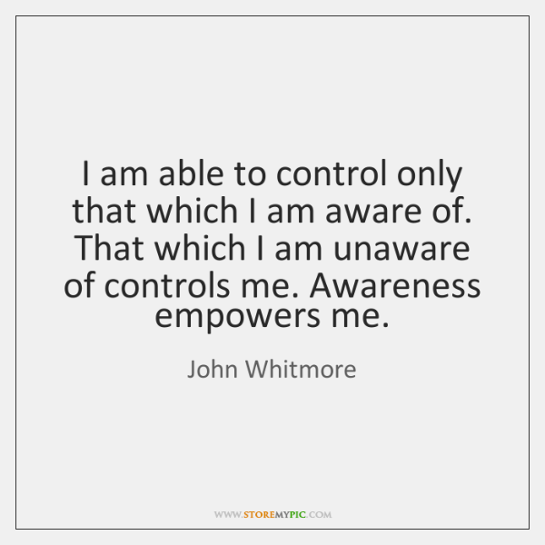 I am able to control only that which I am aware of. ...