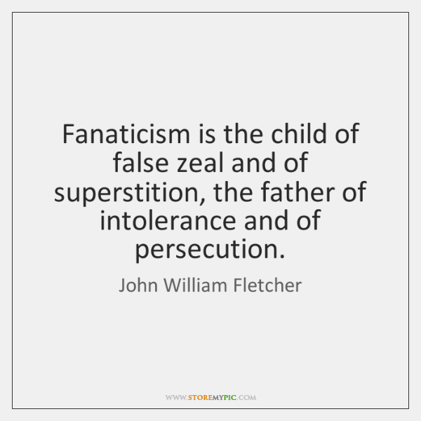 Fanaticism is the child of false zeal and of superstition, the father ...